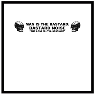 Man Is The Bastard / Bastard Noise - The Lost M.I.T.B. Sessions Gatefold LP and Poster